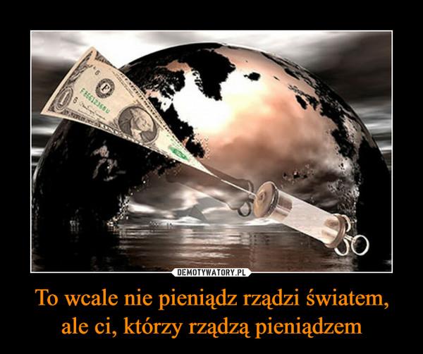 To wcale nie pieniądz rządzi światem, ale ci, którzy rządzą pieniądzem –