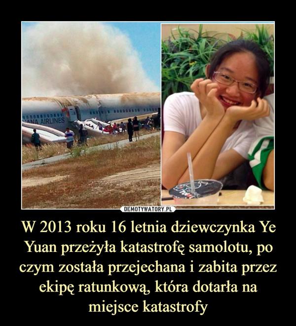 W 2013 roku 16 letnia dziewczynka Ye Yuan przeżyła katastrofę samolotu, po czym została przejechana i zabita przez ekipę ratunkową, która dotarła na miejsce katastrofy –