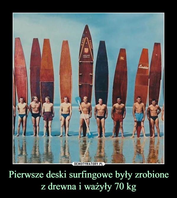Pierwsze deski surfingowe były zrobione z drewna i ważyły 70 kg –