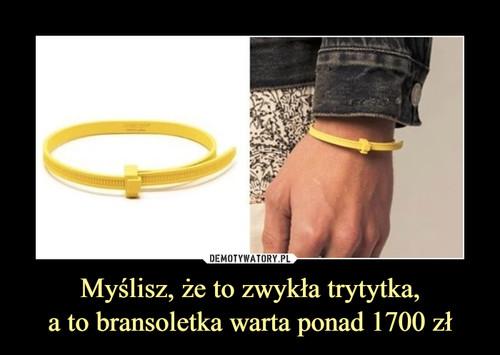 Myślisz, że to zwykła trytytka, a to bransoletka warta ponad 1700 zł