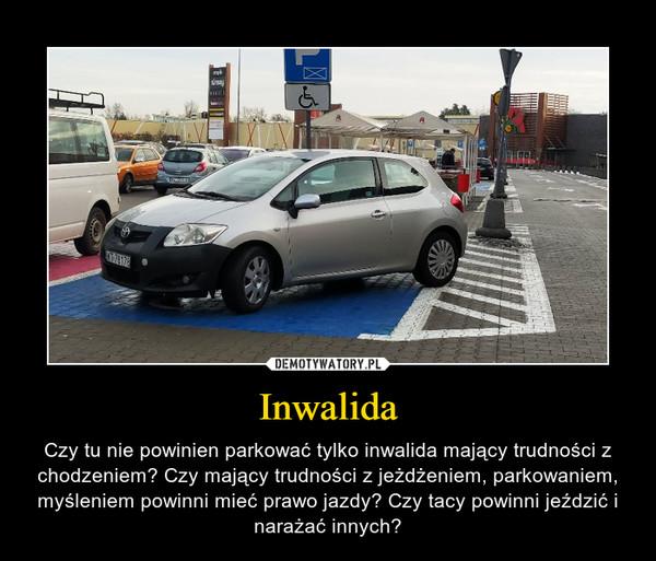 Inwalida – Czy tu nie powinien parkować tylko inwalida mający trudności z chodzeniem? Czy mający trudności z jeżdżeniem, parkowaniem, myśleniem powinni mieć prawo jazdy? Czy tacy powinni jeździć i narażać innych?