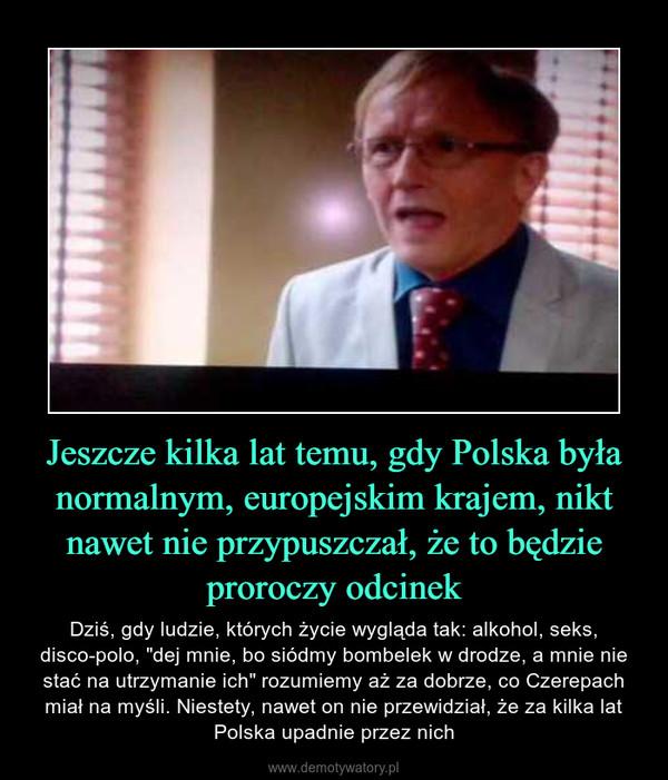 """Jeszcze kilka lat temu, gdy Polska była normalnym, europejskim krajem, nikt nawet nie przypuszczał, że to będzie proroczy odcinek – Dziś, gdy ludzie, których życie wygląda tak: alkohol, seks, disco-polo, """"dej mnie, bo siódmy bombelek w drodze, a mnie nie stać na utrzymanie ich"""" rozumiemy aż za dobrze, co Czerepach miał na myśli. Niestety, nawet on nie przewidział, że za kilka lat Polska upadnie przez nich"""