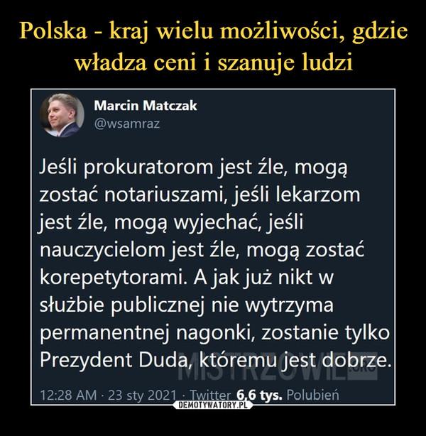 –  9^Marcin Matczak@wsamrazJeśli prokuratorom jest źle, mogęzostać notariuszami, jeśli lekarzomjest źle, mogę wyjechać, jeślinauczycielom jest źle, mogę zostaćkorepetytorami. A jak już nikt wsłużbie publicznej nie wytrzymapermanentnej nagonki, zostanie tylkoPrezydent Duda, któremu jest dobrze.12:28 AM • 23 sty 2021 • Twitter 6,6 tys. Polubień