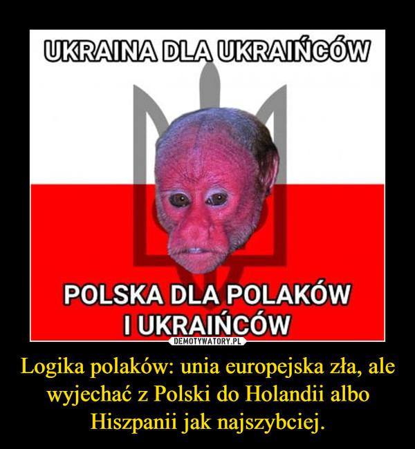 Logika polaków: unia europejska zła, ale wyjechać z Polski do Holandii albo Hiszpanii jak najszybciej. –