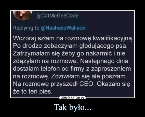 Tak było... –  @CatMcGeeCodeReplying to @NasheedWallaceWczoraj szłam na rozmowę kwalifikacyjną.Po drodze zobaczyłam głodującego psa.Zatrzymałam się żeby go nakarmić i niezdążyłam na rozmowę. Następnego dniadostałam telefon od firmy z zaproszeniemna rozmowę. Zdziwiłam się ale poszłam.Na rozmowę przyszedł CEO. Okazało sięże to ten pies.