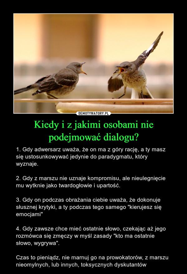 """Kiedy i z jakimi osobami nie podejmować dialogu? – 1. Gdy adwersarz uważa, że on ma z góry rację, a ty masz się ustosunkowywać jedynie do paradygmatu, który wyznaje.2. Gdy z marszu nie uznaje kompromisu, ale nieulegnięcie mu wytknie jako twardogłowie i upartość. 3. Gdy on podczas obrażania ciebie uważa, że dokonuje słusznej krytyki, a ty podczas tego samego """"kierujesz się emocjami"""" 4. Gdy zawsze chce mieć ostatnie słowo, czekając aż jego rozmówca się zmęczy w myśl zasady """"kto ma ostatnie słowo, wygrywa"""". Czas to pieniądz, nie marnuj go na prowokatorów, z marszu nieomylnych, lub innych, toksycznych dyskutantów"""