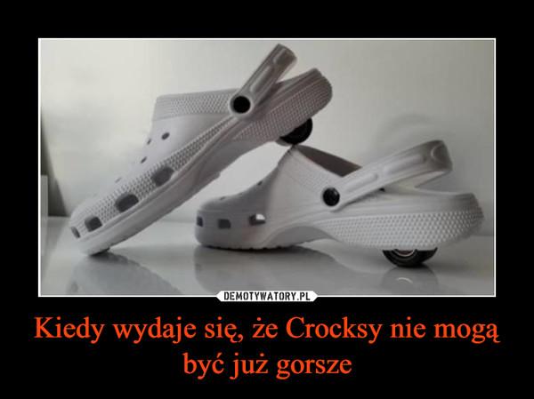 Kiedy wydaje się, że Crocksy nie mogą być już gorsze –