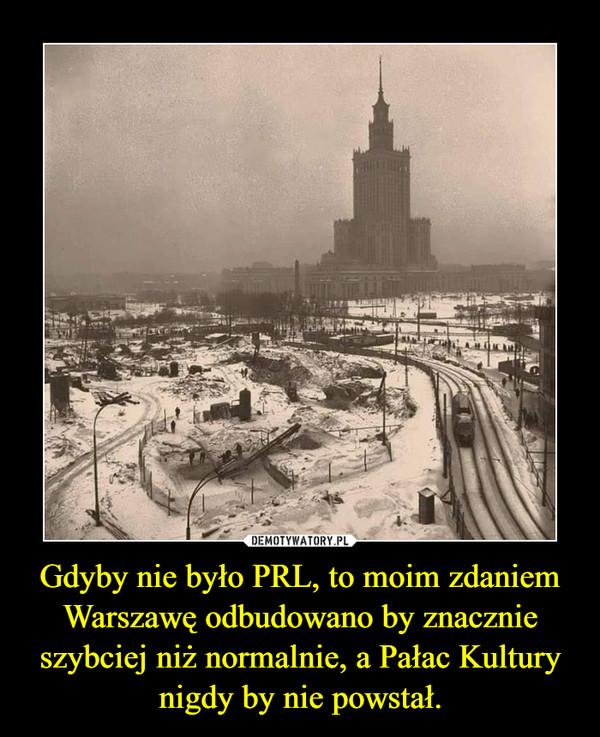 Gdyby nie było PRL, to moim zdaniem Warszawę odbudowano by znacznie szybciej niż normalnie, a Pałac Kultury nigdy by nie powstał. –