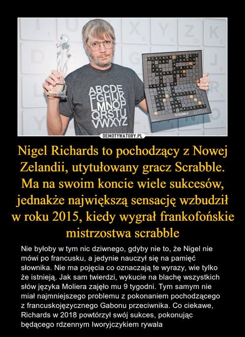Nigel Richards to pochodzący z Nowej Zelandii, utytułowany gracz Scrabble. Ma na swoim koncie wiele sukcesów, jednakże największą sensację wzbudził w roku 2015, kiedy wygrał frankofońskie mistrzostwa scrabble