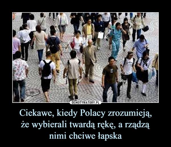 Ciekawe, kiedy Polacy zrozumieją,że wybierali twardą rękę, a rządząnimi chciwe łapska –
