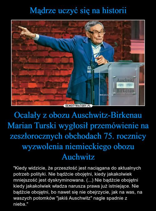 Mądrze uczyć się na historii Ocalały z obozu Auschwitz-Birkenau Marian Turski wygłosił przemówienie na zeszłorocznych obchodach 75. rocznicy wyzwolenia niemieckiego obozu Auchwitz