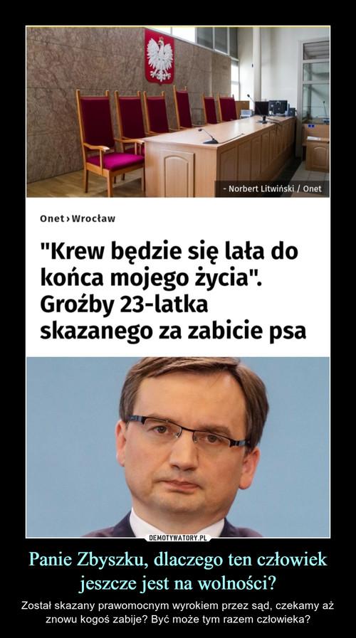Panie Zbyszku, dlaczego ten człowiek jeszcze jest na wolności?