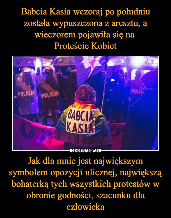 Jak dla mnie jest największym symbolem opozycji ulicznej, największą bohaterką tych wszystkich protestów w obronie godności, szacunku dla człowieka –