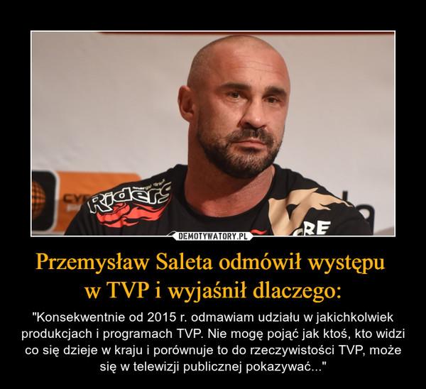 """Przemysław Saleta odmówił występu w TVP i wyjaśnił dlaczego: – """"Konsekwentnie od 2015 r. odmawiam udziału w jakichkolwiek produkcjach i programach TVP. Nie mogę pojąć jak ktoś, kto widzi co się dzieje w kraju i porównuje to do rzeczywistości TVP, może się w telewizji publicznej pokazywać..."""""""