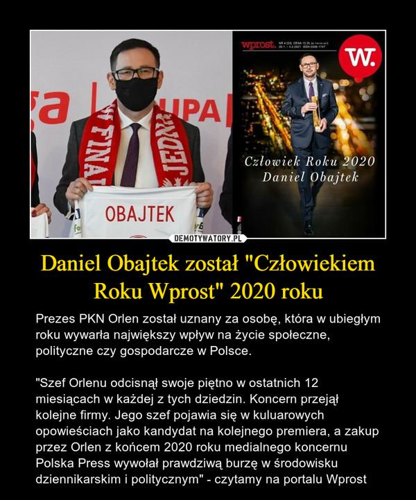 """Daniel Obajtek został """"Człowiekiem Roku Wprost"""" 2020 roku – Prezes PKN Orlen został uznany za osobę, która w ubiegłym roku wywarła największy wpływ na życie społeczne, polityczne czy gospodarcze w Polsce.""""Szef Orlenu odcisnął swoje piętno w ostatnich 12 miesiącach w każdej z tych dziedzin. Koncern przejął kolejne firmy. Jego szef pojawia się w kuluarowych opowieściach jako kandydat na kolejnego premiera, a zakup przez Orlen z końcem 2020 roku medialnego koncernu Polska Press wywołał prawdziwą burzę w środowisku dziennikarskim i politycznym"""" - czytamy na portalu Wprost"""
