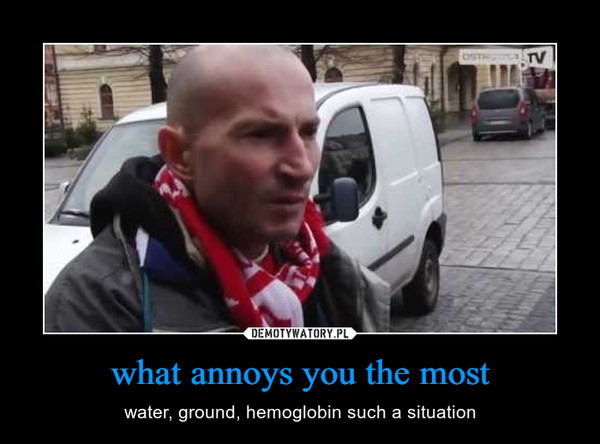 what annoys you the most – water, ground, hemoglobin such a situation