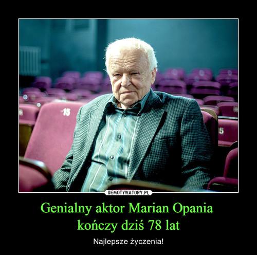 Genialny aktor Marian Opania  kończy dziś 78 lat