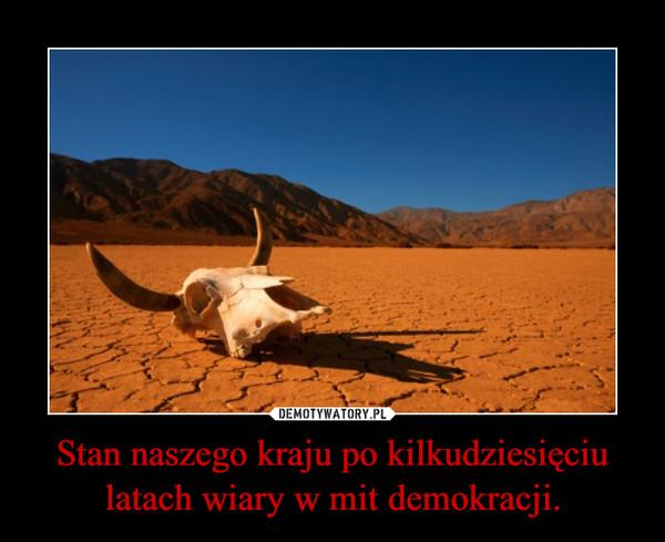 Stan naszego kraju po kilkudziesięciu latach wiary w mit demokracji. –