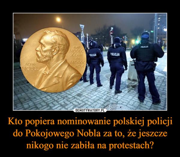 Kto popiera nominowanie polskiej policji do Pokojowego Nobla za to, że jeszcze nikogo nie zabiła na protestach? –
