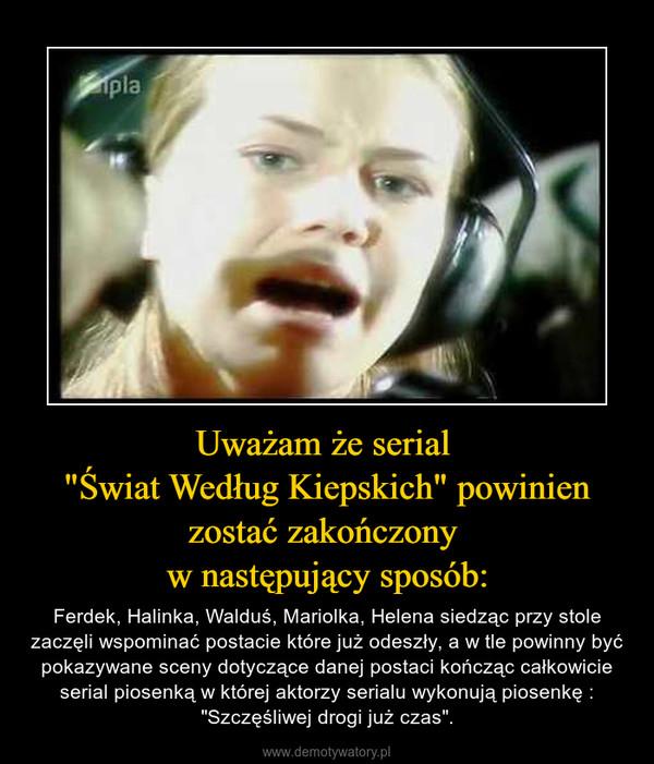 """Uważam że serial """"Świat Według Kiepskich"""" powinien zostać zakończony w następujący sposób: – Ferdek, Halinka, Walduś, Mariolka, Helena siedząc przy stole zaczęli wspominać postacie które już odeszły, a w tle powinny być pokazywane sceny dotyczące danej postaci kończąc całkowicie serial piosenką w której aktorzy serialu wykonują piosenkę :""""Szczęśliwej drogi już czas""""."""