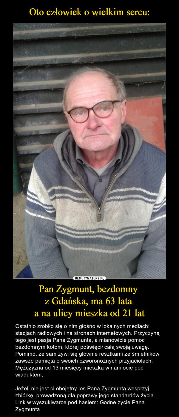 Pan Zygmunt, bezdomny z Gdańska, ma 63 lata a na ulicy mieszka od 21 lat – Ostatnio zrobiło się o nim głośno w lokalnych mediach: stacjach radiowych i na stronach internetowych. Przyczyną tego jest pasja Pana Zygmunta, a mianowicie pomoc bezdomnym kotom, której poświęcił całą swoją uwagę. Pomimo, że sam żywi się głównie resztkami ze śmietników zawsze pamięta o swoich czworonożnych przyjaciołach. Mężczyzna od 13 miesięcy mieszka w namiocie pod wiaduktem.Jeżeli nie jest ci obojętny los Pana Zygmunta wesprzyj zbiórkę, prowadzoną dla poprawy jego standardów życia. Link w wyszukiwarce pod hasłem: Godne życie Pana Zygmunta