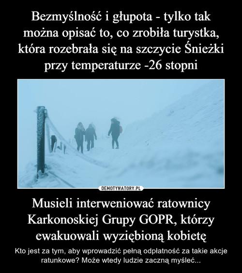 Bezmyślność i głupota - tylko tak można opisać to, co zrobiła turystka, która rozebrała się na szczycie Śnieżki przy temperaturze -26 stopni Musieli interweniować ratownicy Karkonoskiej Grupy GOPR, którzy ewakuowali wyziębioną kobietę