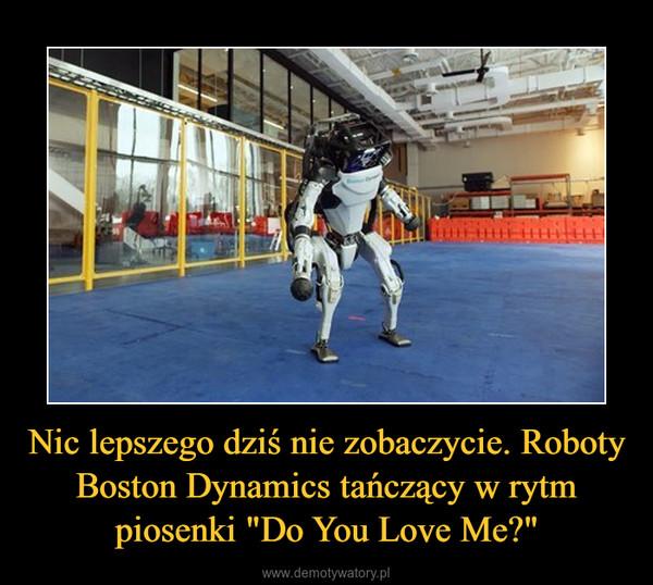 """Nic lepszego dziś nie zobaczycie. Roboty Boston Dynamics tańczący w rytm piosenki """"Do You Love Me?"""" –"""