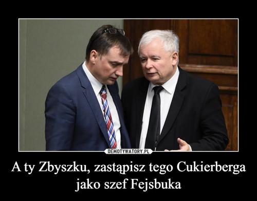 A ty Zbyszku, zastąpisz tego Cukierberga jako szef Fejsbuka