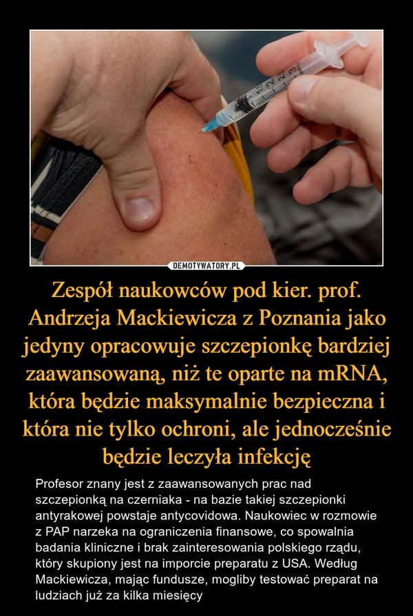 Zespół naukowców pod kier. prof. Andrzeja Mackiewicza z Poznania jako jedyny opracowuje szczepionkę bardziej zaawansowaną, niż te oparte na mRNA, która będzie maksymalnie bezpieczna i która nie tylko ochroni, ale jednocześnie będzie leczyła infekcję – Profesor znany jest z zaawansowanych prac nad szczepionką na czerniaka - na bazie takiej szczepionki antyrakowej powstaje antycovidowa. Naukowiec w rozmowie z PAP narzeka na ograniczenia finansowe, co spowalnia badania kliniczne i brak zainteresowania polskiego rządu, który skupiony jest na imporcie preparatu z USA. Według Mackiewicza, mając fundusze, mogliby testować preparat na ludziach już za kilka miesięcy