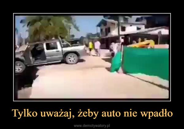 Tylko uważaj, żeby auto nie wpadło –