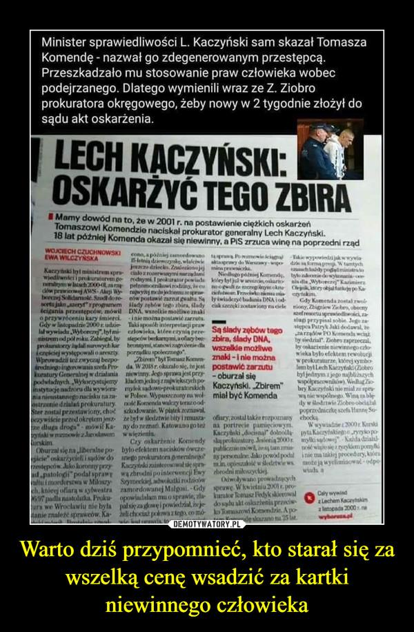 Warto dziś przypomnieć, kto starał się za wszelką cenę wsadzić za kartki niewinnego człowieka –  Minister sprawiedliwości L. Kaczyński sam skazał Tomasza Komendę - nazwał go zdegenerowanym przestępcą. Przeszkadzało mu stosowanie praw człowieka wobec podejrzanego. Dlatego wymienili wraz ze Z. Ziobro prokuratora okręgowego, żeby nowy w 2 tygodnie złożył do sądu akt oskarżenia. LECH KACZYŃSKI OSKARŻYĆ TEGO ZBIRA . Mamy dowód na to, 2e w 2001 r. na postawienie ciężkich oskarżeń Tomaszowi Komendzie naciskał prokurator generalny Lech Kaczyński