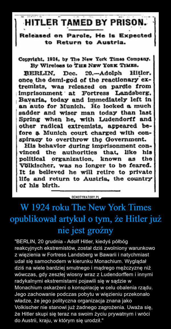 """W 1924 roku The New York Times opublikował artykuł o tym, że Hitler już nie jest groźny – """"BERLIN, 20 grudnia - Adolf Hitler, kiedyś półbóg reakcyjnych ekstremistów, został dziś zwolniony warunkowo z więzienia w Fortress Landsberg w Bawarii i natychmiast udał się samochodem w kierunku Monachium. Wyglądał dziś na wiele bardziej smutnego i mądrego mężczyznę niż wówczas, gdy zeszłej wiosny wraz z Ludendorffem i innymi radykalnymi ekstremistami pojawili się w sądzie w Monachium oskarżeni o konspirację w celu obalenia rządu.Jego zachowanie podczas pobytu w więzieniu przekonało władze, że jego polityczna organizacja znana jako Volkischer nie stanowi już żadnego zagrożenia. Uważa się, że Hitler skupi się teraz na swoim życiu prywatnym i wróci do Austrii, kraju, w którym się urodził."""""""