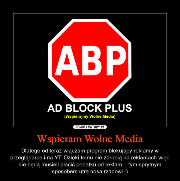 Wspieram Wolne Media – Dlatego od teraz włączam program blokujący reklamy w przeglądarce i na YT. Dzięki temu nie zarobią na reklamach więc nie będą musieli płacić podatku od reklam. I tym sprytnym sposobem utrę nosa rządowi :)