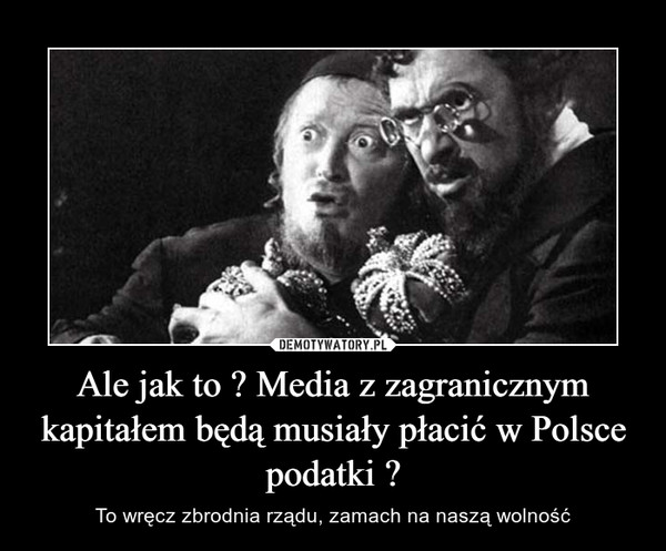 Ale jak to ? Media z zagranicznym kapitałem będą musiały płacić w Polsce podatki ? – To wręcz zbrodnia rządu, zamach na naszą wolność
