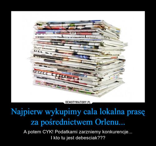 Najpierw wykupimy cala lokalna prasę za pośrednictwem Orlenu...