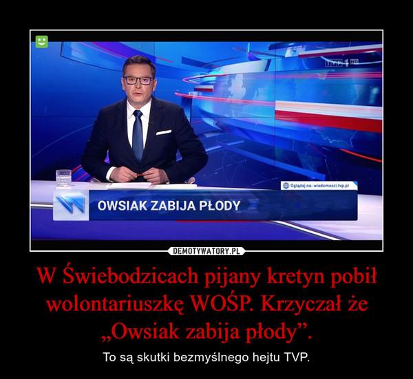 """W Świebodzicach pijany kretyn pobił wolontariuszkę WOŚP. Krzyczał że """"Owsiak zabija płody"""". – To są skutki bezmyślnego hejtu TVP."""