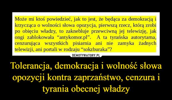 Tolerancja, demokracja i wolność słowa opozycji kontra zaprzaństwo, cenzura i tyrania obecnej władzy –