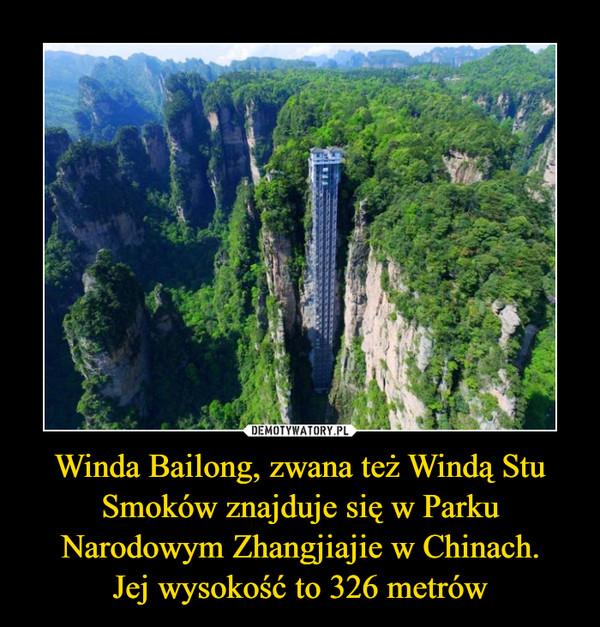Winda Bailong, zwana też Windą Stu Smoków znajduje się w Parku Narodowym Zhangjiajie w Chinach.Jej wysokość to 326 metrów –