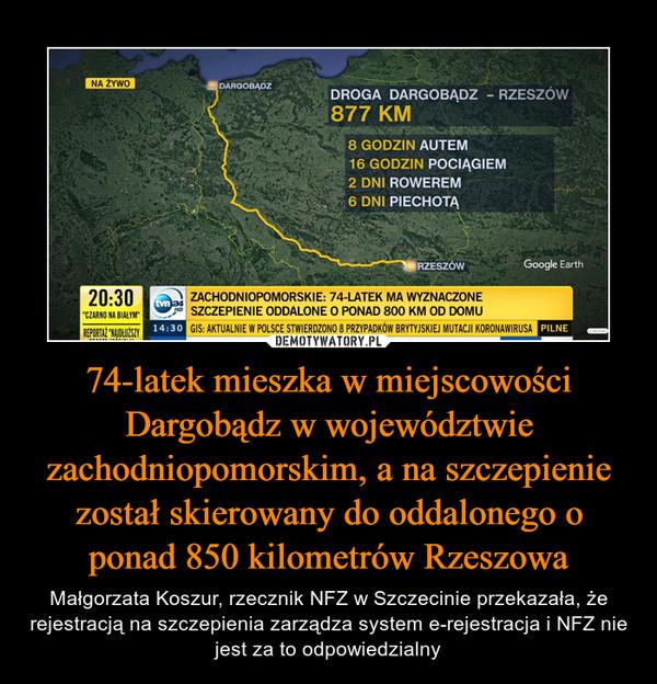 74-latek mieszka w miejscowości Dargobądz w województwie zachodniopomorskim, a na szczepienie został skierowany do oddalonego o ponad 850 kilometrów Rzeszowa – Małgorzata Koszur, rzecznik NFZ w Szczecinie przekazała, że rejestracją na szczepienia zarządza system e-rejestracja i NFZ nie jest za to odpowiedzialny