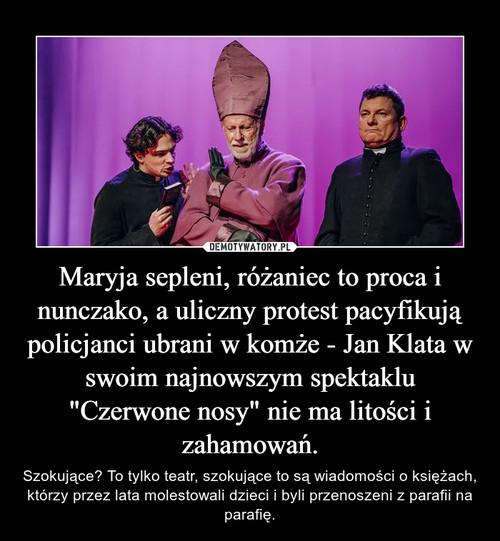 """Maryja sepleni, różaniec to proca i nunczako, a uliczny protest pacyfikują policjanci ubrani w komże - Jan Klata w swoim najnowszym spektaklu """"Czerwone nosy"""" nie ma litości i zahamowań."""