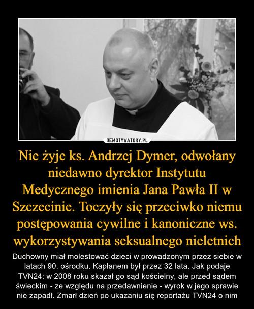 Nie żyje ks. Andrzej Dymer, odwołany niedawno dyrektor Instytutu Medycznego imienia Jana Pawła II w Szczecinie. Toczyły się przeciwko niemu postępowania cywilne i kanoniczne ws. wykorzystywania seksualnego nieletnich