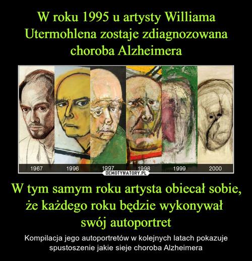 W roku 1995 u artysty Williama Utermohlena zostaje zdiagnozowana choroba Alzheimera W tym samym roku artysta obiecał sobie, że każdego roku będzie wykonywał  swój autoportret