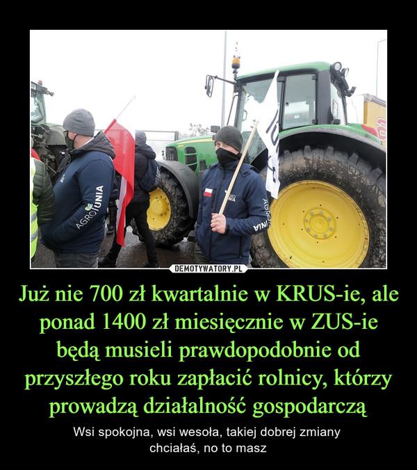 Już nie 700 zł kwartalnie w KRUS-ie, ale ponad 1400 zł miesięcznie w ZUS-ie będą musieli prawdopodobnie od przyszłego roku zapłacić rolnicy, którzy prowadzą działalność gospodarczą – Wsi spokojna, wsi wesoła, takiej dobrej zmiany chciałaś, no to masz