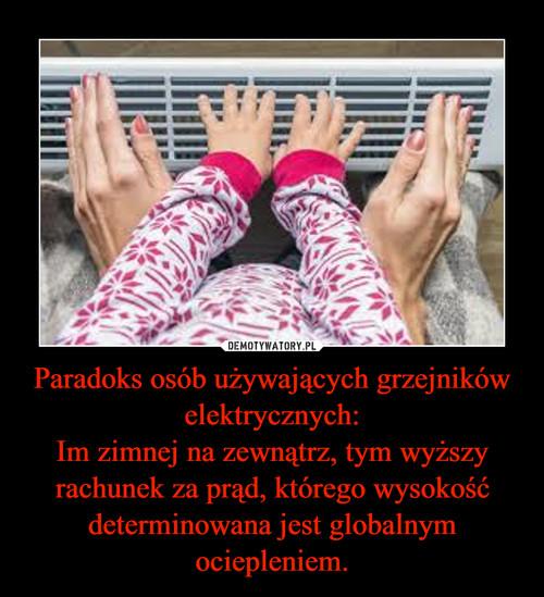 Paradoks osób używających grzejników elektrycznych: Im zimnej na zewnątrz, tym wyższy rachunek za prąd, którego wysokość determinowana jest globalnym ociepleniem.
