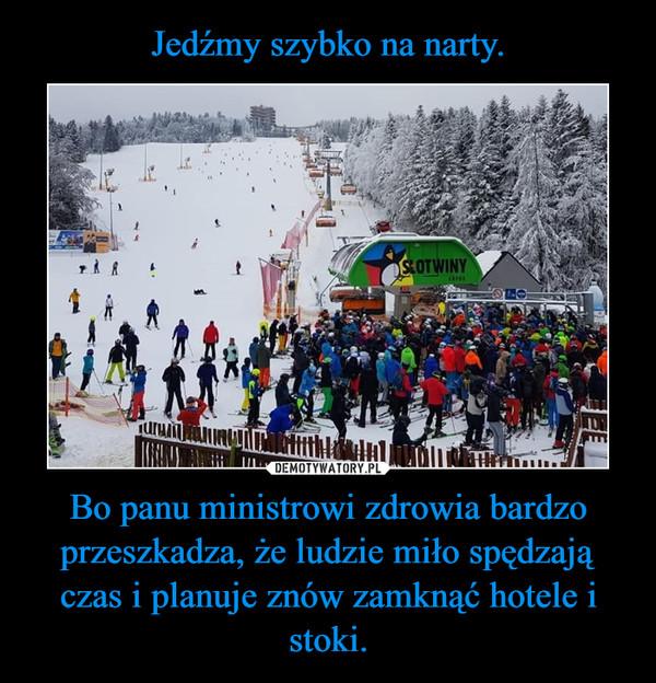 Bo panu ministrowi zdrowia bardzo przeszkadza, że ludzie miło spędzają czas i planuje znów zamknąć hotele i stoki. –