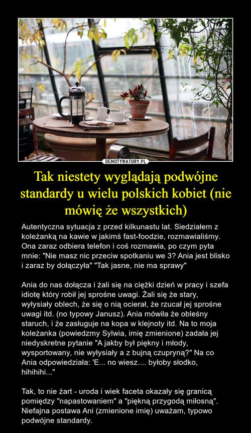 Tak niestety wyglądają podwójne standardy u wielu polskich kobiet (nie mówię że wszystkich)