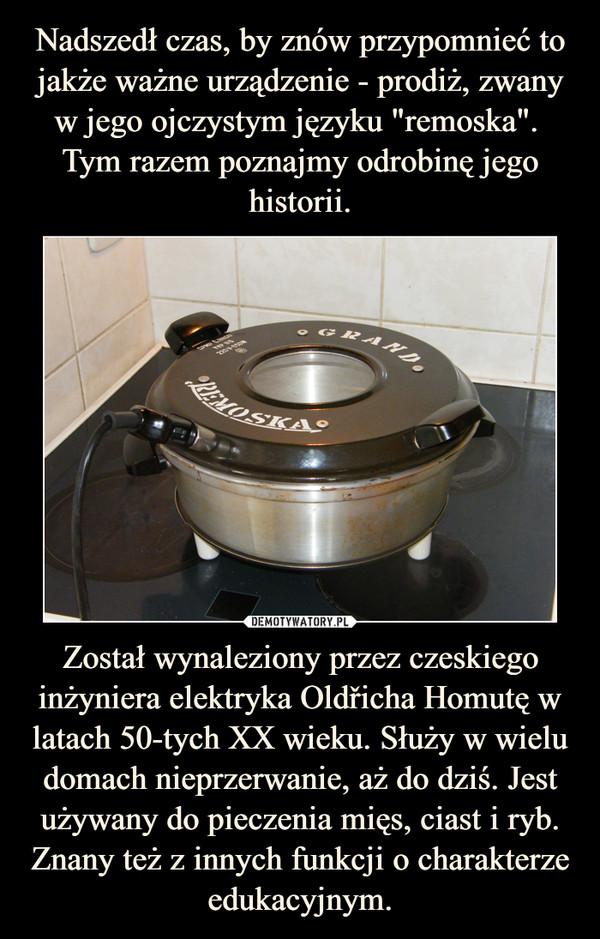 Został wynaleziony przez czeskiego inżyniera elektryka Oldřicha Homutę w latach 50-tych XX wieku. Służy w wielu domach nieprzerwanie, aż do dziś. Jest używany do pieczenia mięs, ciast i ryb. Znany też z innych funkcji o charakterze edukacyjnym. –