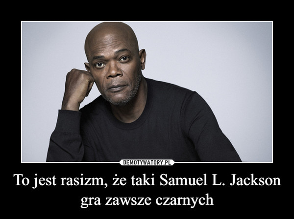 To jest rasizm, że taki Samuel L. Jackson gra zawsze czarnych –