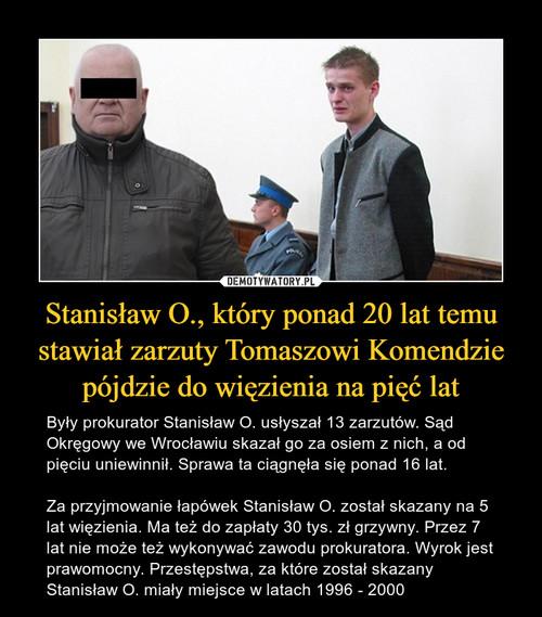 Stanisław O., który ponad 20 lat temu stawiał zarzuty Tomaszowi Komendzie pójdzie do więzienia na pięć lat