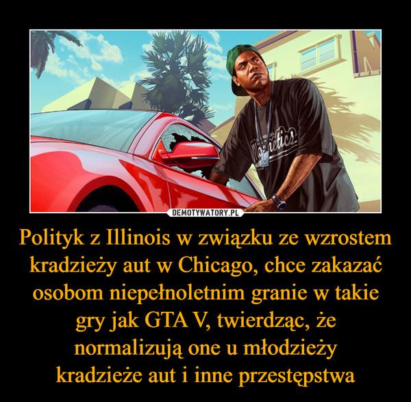 Polityk z Illinois w związku ze wzrostem kradzieży aut w Chicago, chce zakazać osobom niepełnoletnim granie w takie gry jak GTA V, twierdząc, że normalizują one u młodzieżykradzieże aut i inne przestępstwa –